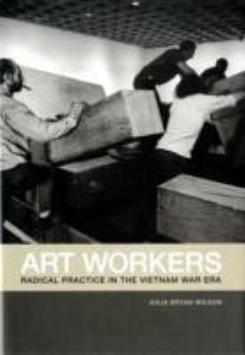 Art Workers Radical Practice in the Vietnam War Era  2009 9780520257283 Front Cover