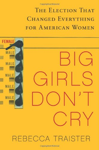 Big Girls Don't Cry The Election That Changed Everything for American Women  2010 edition cover