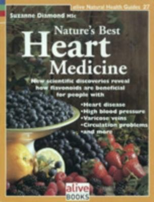 Nature's Best Heart Medicine New Scientific Discoveries Reveal How Flavonoids Are Beneficial for People with Heart Disease, High Blood Pressure, Varicose Veins, Circulation Problems, and More  2008 9781553120285 Front Cover