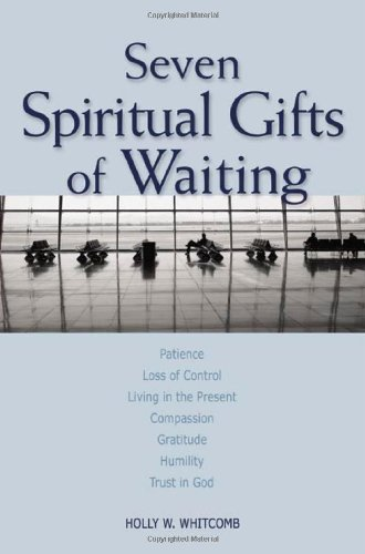Seven Spiritual Gifts of Waiting Patience, Loss of Control, Living in the Present, Compassion, Gratitude, Humility, Trust in God  2005 edition cover