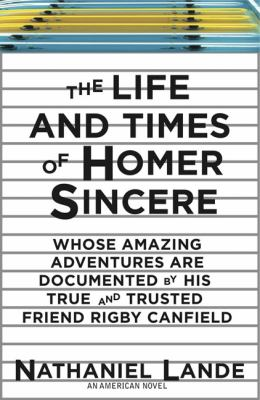 Life and Times of Homer Sincere Whose Amazing Adventures Are Documented by His True and Trusted Friend Rigby Canfield N/A 9781590203286 Front Cover