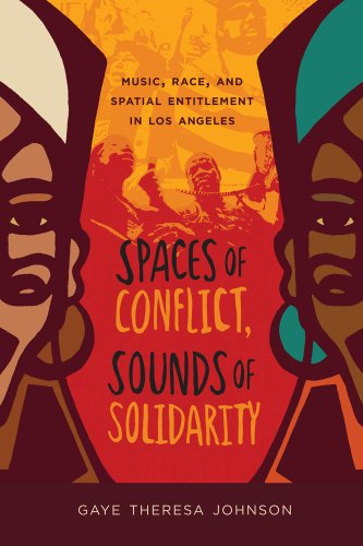 Spaces of Conflict, Sounds of Solidarity Music, Race, and Spatial Entitlement in Los Angeles  2013 edition cover