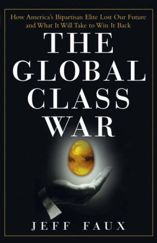 Global Class War How America's Bipartisan Elite Lost Our Future - and What It Will Take to Win It Back  2006 9780470098288 Front Cover