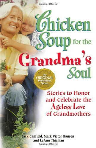 Chicken Soup for the Grandma's Soul Stories to Honor and Celebrate the Ageless Love of Grandmothers  2005 9780757303289 Front Cover