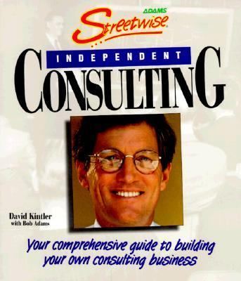 Streetwise� Independent Consulting Your Comprehensive Guide to Building Your Own Consulting Business  2002 9781558507289 Front Cover
