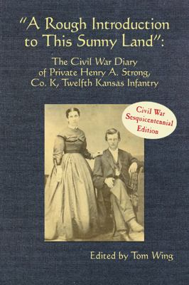 Rough Introduction to This Sunny Land The Civil War Diary of Private Henry A. Strong, Co. K, Twelfth Kansas Infantry N/A 9781935106289 Front Cover
