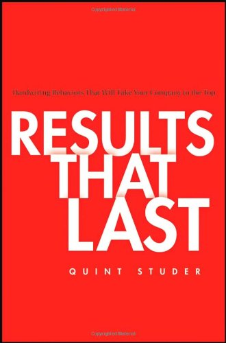Results That Last Hardwiring Behaviors That Will Take Your Company to the Top  2008 edition cover