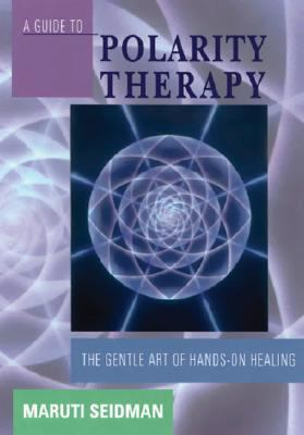 Guide to Polarity Therapy The Gentle Art of Hands-On Healing 4th 9781556433290 Front Cover