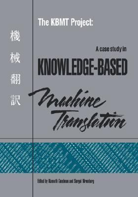 KBMT Project A Case Study in Knowledge-Based Machine Translation  1991 9781558601291 Front Cover