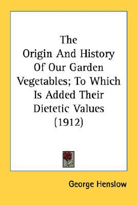 Origin and History of Our Garden Vegetables; to Which Is Added Their Dietetic Values N/A 9780548680292 Front Cover