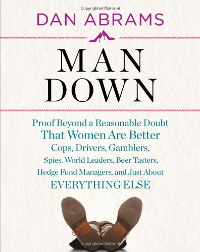 Man Down Proof Beyond a Reasonable Doubt That Women Are Better Cops, Drivers, Gamblers, Spies, World Leaders, Beer Tasters, Hedge Fund Managers, and Just about Everything Else  2011 edition cover