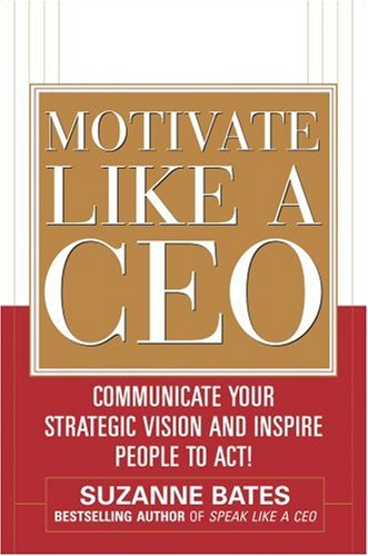 Motivate Like a CEO Communicate Your Strategic Vision and Inspire People to Act!  2009 edition cover