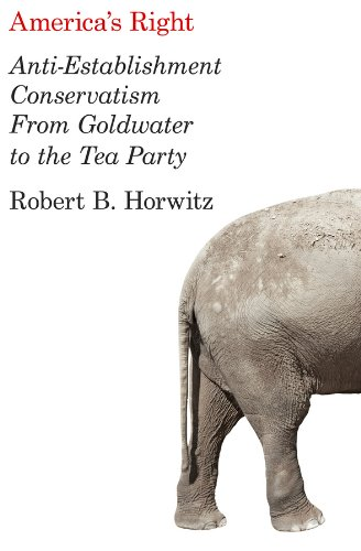 America's Right Anti-Establishment Conservatism from Goldwater to the Tea Party  2013 edition cover
