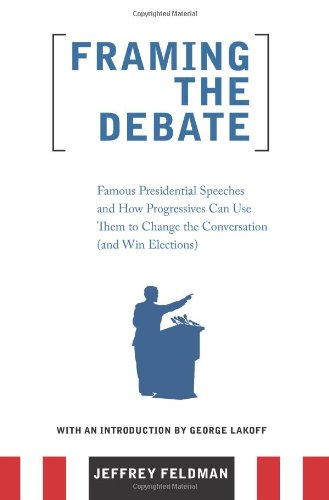 Framing the Debate Famous Presidential Speeches and How Progressives Can Use Them to Change the Conversation (and Win Elections)  2007 9780977197293 Front Cover