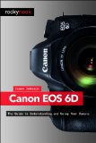 Canon EOS 6D The Guide to Understanding and Using Your Camera  2013 9781937538293 Front Cover