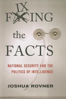 Fixing the Facts National Security and the Politics of Intelligence  2011 edition cover