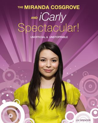 Miranda Cosgrove and iCarly Spectacular! Unofficial and Unstoppable  2010 9781550229295 Front Cover