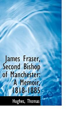 James Fraser, Second Bishop of Manchester : A Memoir, 1818-1885 N/A 9781113434296 Front Cover