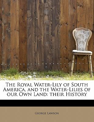 Royal Water-Lily of South America, and the Water-Lilies of Our Own Land Their History N/A 9781113885296 Front Cover