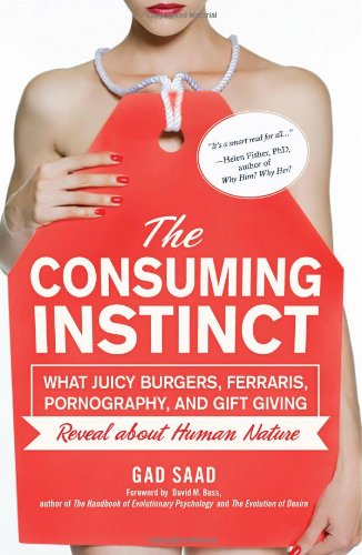 Consuming Instinct What Juicy Burgers, Ferraris, Pornography, and Gift Giving Reveal about Human Nature  2011 edition cover