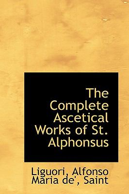 Complete Ascetical Works of St Alphonsus  N/A 9781113185297 Front Cover
