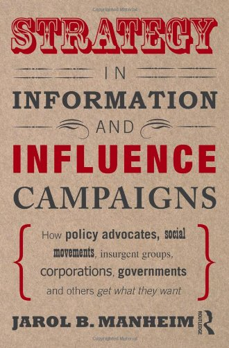 Strategy in Information and Influence Campaigns How Policy Advocates, Social Movements, Insurgent Groups, Corporations, Governments and Others Get What They Want  2011 edition cover