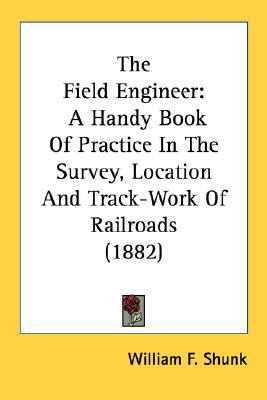 Field Engineer A Handy Book of Practice in the Survey, Location and Track-Work of Railroads (1882) N/A 9780548691298 Front Cover