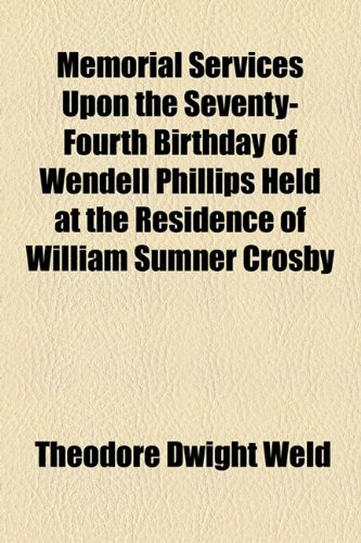 Memorial Services upon the Seventy-Fourth Birthday of Wendell Phillips Held at the Residence of William Sumner Crosby  2010 edition cover