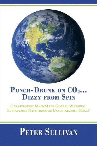 Punch-Drunk on Co2... Dizzy from Spin Catastrophic Man-Made Global Warming Sustainable Hypothesis or Unsustainable Hoax?  2013 9781483614298 Front Cover