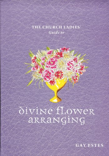 Church Ladies' Guide to Divine Flower Arranging   2008 9781933979298 Front Cover