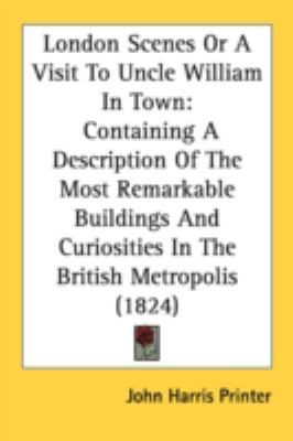 London Scenes or a Visit to Uncle William in Town : Containing A Description of the Most Remarkable Buildings and Curiosities in the British Metropolis N/A 9780548665299 Front Cover