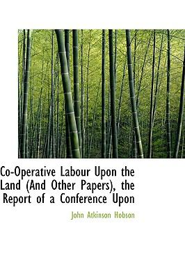Co-Operative Labour upon the Land , the Report of a Conference Upon N/A 9781115260299 Front Cover