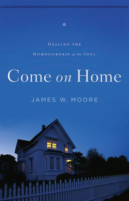 Come on Home Healing the Homesickness of the Soul  2012 9781426753299 Front Cover