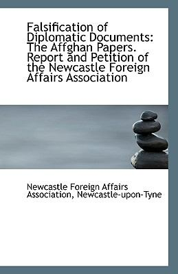 Falsification of Diplomatic Documents : The Affghan Papers. Report and Petition of the Newcastle Fore N/A edition cover