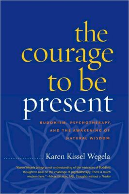 Courage to Be Present Buddhism, Psychotherapy, and the Awakening of Natural Wisdom  2011 edition cover