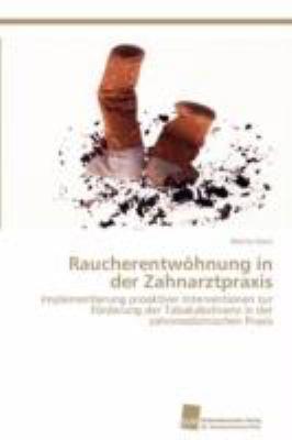 Raucherentw�hnung in der Zahnarztpraxis Implementierung proaktiver Interventionen zur F�rderung der Tabakabstinenz in der zahnmedizinischen Praxis N/A 9783838110301 Front Cover