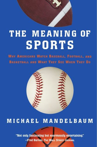 Meaning of Sports Why Americans Watch Baseball, Football and Basketball and What They See When They Do  2005 edition cover