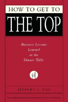How to Get to the Top Business Lessons Learned at the Dinner Table  2007 9781401303303 Front Cover