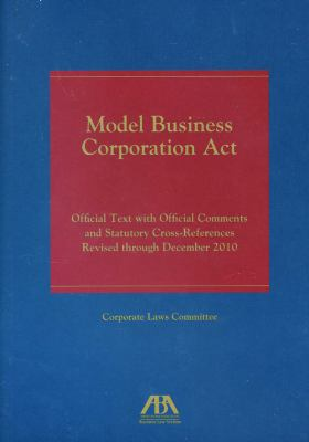 Model Business Corporation Act Official Text with Official Comments and Statutory Cross-References Revised Through December2010 N/A edition cover