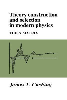 Theory Construction and Selection in Modern Physics The S Matrix  2005 9780521017305 Front Cover