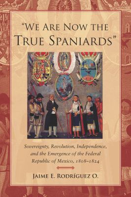 We Are Now the True Spaniards Sovereignty, Revolution, Independence, and the Emergence of the Federal Republic of Mexico, 1808-1824  2012 edition cover