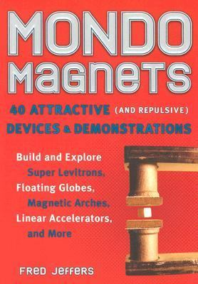 Mondo Magnets 40 Attractive (And Repulsive) Devices and Demonstrations  2007 9781556526305 Front Cover