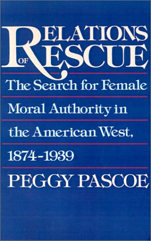 Relations of Rescue The Search for Female Moral Authority in the American West, 1874-1939 Reprint  9780195084306 Front Cover