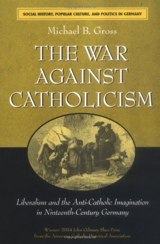 War Against Catholicism Liberalism and the Anti-Catholic Imagination in Nineteenth-Century Germany  2005 9780472031306 Front Cover