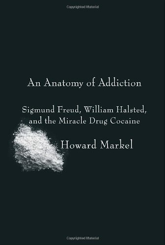 Anatomy of Addiction Sigmund Freud, William Halsted, and the Miracle Drug Cocaine  2011 edition cover