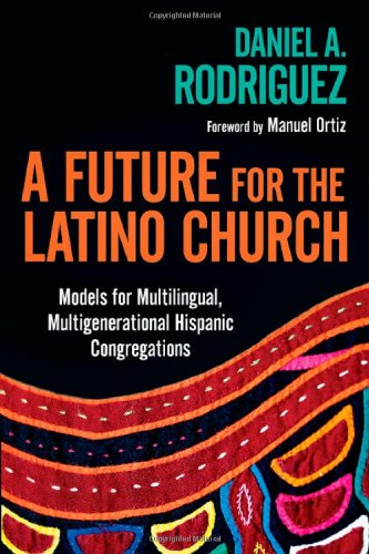 Future for the Latino Church Models for Multilingual, Multigenerational Hispanic Congregations  2011 edition cover