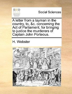 Letter from a Layman in the Country, to, and C Concerning the Act of Parliament, for Bringing to Justice the Murderers of Captain John Porteous N/A edition cover