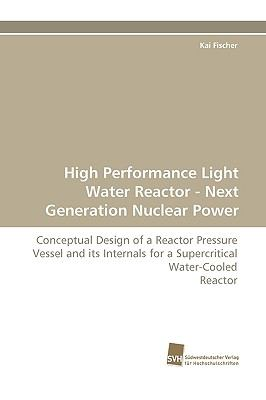 High Performance Light Water Reactor - Next Generation Nuclear Power Conceptual Design of a Reactor Pressure Vessel and its Internals for a Supercritical Water-Cooled Reactor N/A 9783838111308 Front Cover