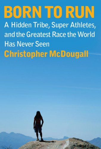 Born to Run A Hidden Tribe, Superathletes, and the Greatest Race the World Has Never Seen  2009 edition cover
