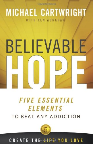 Believable Hope 5 Essential Elements to Beat Any Addiction  2012 edition cover